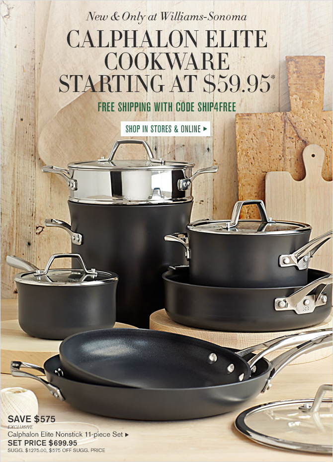 New & Only at Williams-Sonoma - CALPHALON ELITE COOKWARE STARTING AT $59.95* - FREE SHIPPING WITH CODE SHIP4FREE - SHOP IN STORES & ONLINE