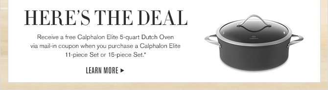 HERE'S THE DEAL - Receive a free Calphalon Elite 5-quart Dutch Oven via mail-in coupon when you purchase a Calphalon Elite 11-piece Set or 15-piece Set.* - LEARN MORE
