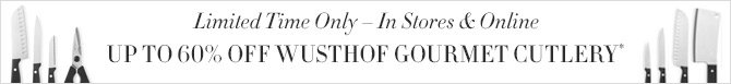 Limited Time Only - In Stores & Online - UP TO 60% OFF WUSTHOF GOURMET CUTLERY*
