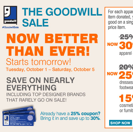 The Goodwill® Sale Now Better Than Ever! Save on nearly everything, including your favorite brands that rarely go on sale! Starts tomorrow, October 1 - Saturday, October 5 For each apparel or home textile item donated, you'll earn a coupon good on a single regular or sale price item. Save an extra 30% on your regular or sale price apparel or fine jewelry item** or Save an extra 20% On your regular or sale price dresses, outerwear or footwear item** or Save an extra 15% On your cosmetics, fragrance or furniture item** Already have a 25% off coupon? Bring it in and save up to 30%.