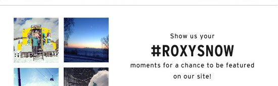 Show us your #ROXYSNOW moments for a chance to be featured on our site!