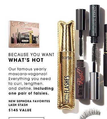 BECAUSE YOU WANT WHAT'S HOT Our famous yearly mascara-vaganza! Everything you need to curl, lengthen, and define, including one pair of falsies. NEW Sephora Favorites Lash Stash, $145 value. ONLY $45