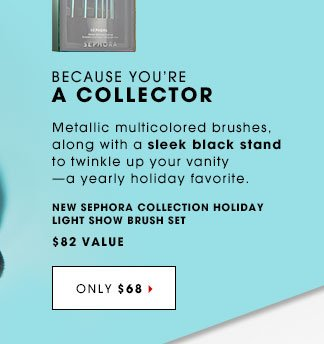 BECAUSE YOU'RE A COLLECTOR Metallic multicolored brushes, along with a sleek black stand to twinkle up your vanity-a yearly holiday favorite. NEW SEPHORA COLLECTION Holiday Light Show Brush Set, $82 Value. ONLY $68