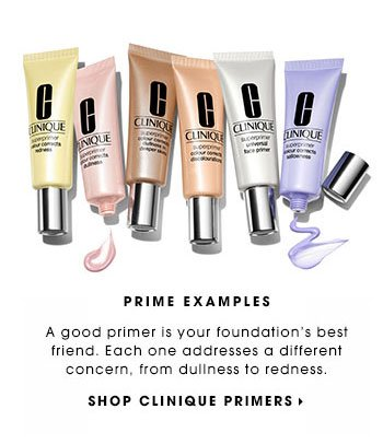 PRIME EXAMPLES A good primer is your foundation's best friend. Each one addresses a different concern, from dullness to redness. SHOP CLINIQUE PRIMERS