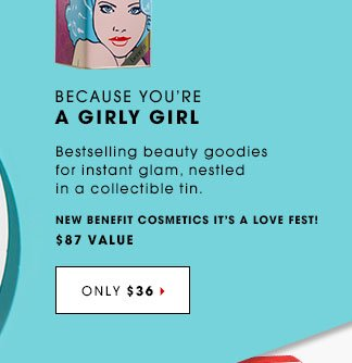 BECAUSE YOU'RE A GIRLY GIRL. Bestselling beauty goodies for instant glam, nestled in a collectible tin. New Benefit Cosmetics It's a Love Fest! $75 Value. ONLY $36