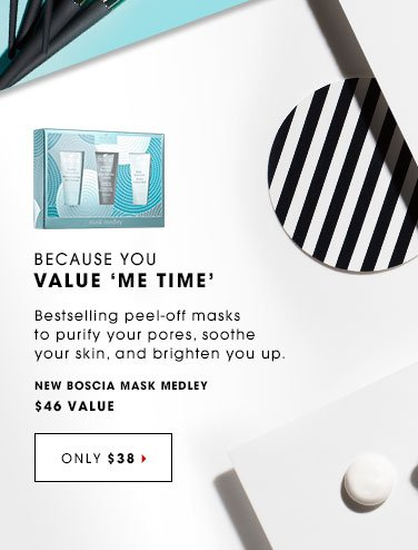 BECAUSE YOU VALUE 'ME TIME' Bestselling peel-off masks to purify your pores, soothe your skin, and brighten you up. New Bosia Megawatt Mask Medley, $46 value. ONLY $38