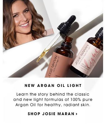 NEW ARGAN OIL LIGHT Learn the story behind the classic and new light formulas of 100% pure Argan Oil for healthy, radiant skin. SHOP JOSIE MARAN