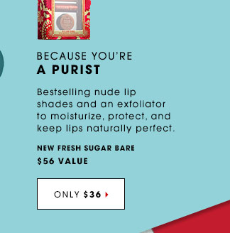 BECAUSE YOU'RE A PURIST. Bestselling nude lip shades and an exfoliator to moisturize, protect, and keep lips naturally perfect. New Fresh Sugar Bare, $56 value ONLY $36