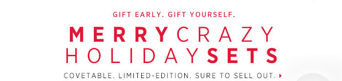 Gift Early. Gift Yourself. MERRYCRAZYHOLIDAYSETS Covetable. Limited-edition. Sure to sell out