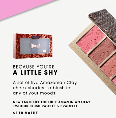 BECAUSE YOU'RE A LITTLE SHY A set of five Amazonian Clay cheek shades-a blush for any of your moods. NEW Tarte Off the Cuff Amazonian Clay 12-Hour Blush Palette & Bracelet, $110 Value.