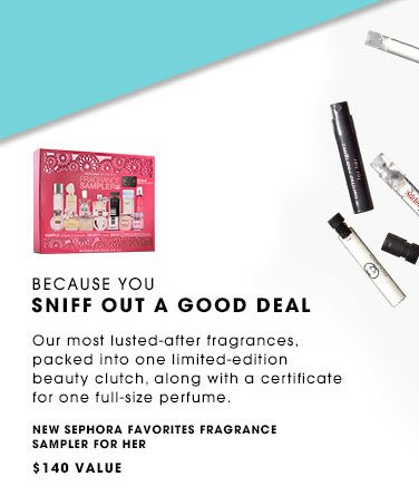 BECAUSE YOU SNIFF OUT A GOOD DEAL. Our most lusted-after fragrances, packed into one limited-edition beauty clutch, along with a certificate for one full-size perfume. NEW Sephora Favorites Fragrance Sampler For Her, $140 Value