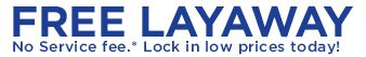 FREE LAYAWAY: No Service fee.* Lock in low prices today!