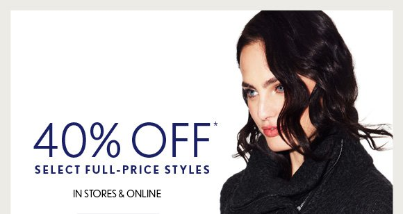 40% OFF* SELECT FULL-PRICE STYLES IN STORES & ONLINE