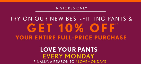 IN STORES ONLY TRY ON OUR NEW BEST-FITTING PANTS & GET 10% OFF** YOUR ENTIRE FULL-PRICE PURCHASE  LOVE YOUR PANTS EVERY MONDAY FINALLY, A REASON TO #LOVEMONDAYS