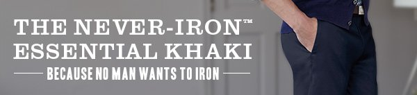 THE NEVER-IRON™ ESSENTIAL KHAKI: Because no man wants to Iron