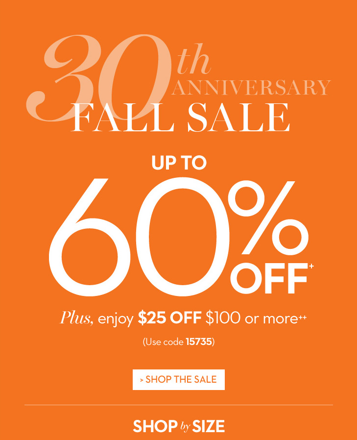 30th anniversary fall sale. Up to 60% off.+ Plus, enjoy $25 off  $100 or more.++ (use code 15735) SHOP THE SALE