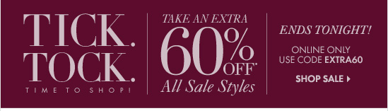Tick.Tock. Time To Shop!  Take An Extra 60% Off* All Sale Styles  Ends Tonight! Online Only Use code EXTRA60  SHOP SALE