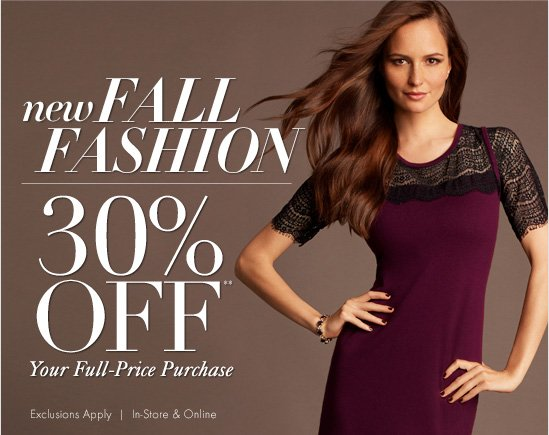 New FALL FASHION 30% Off* Your Full-Price Purchase  Exclusions Apply In-Store & Online