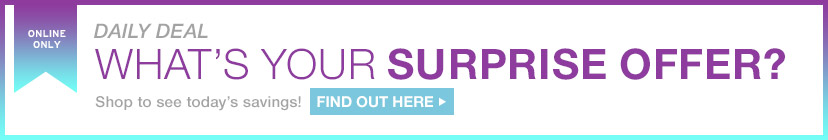 ONLINE ONLY   DAILY DEAL   WHAT'S YOUR SURPRISE OFFER?   Shop to see today's savings!   FIND OUT HERE