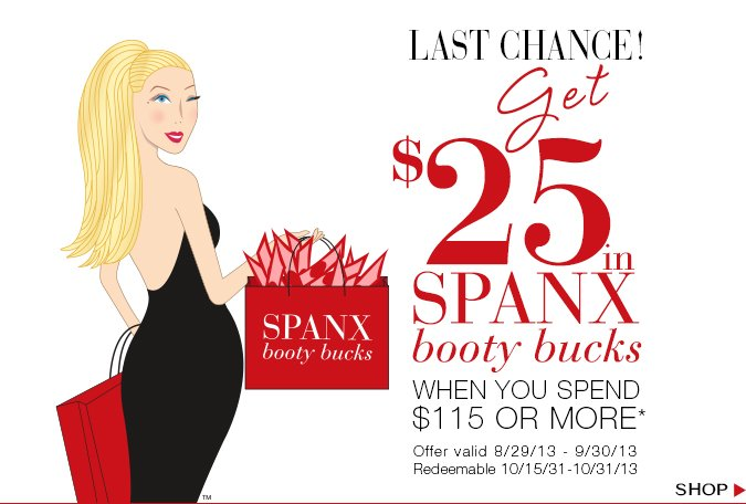 Last Chance! Get $25 in SPANX Booty Bucks when you spend $115 or more. Offer valid 8/29/13-9/30/13 and redeemable 10/15/31-10/31/13. Shop!