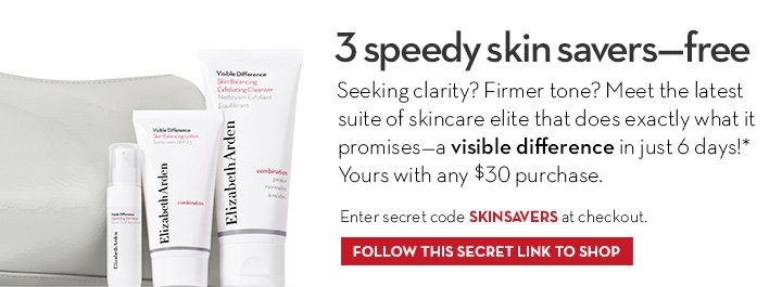 3-Speedy Skin Savers—free. Seeking clarity? Firmer tone? Meet the latest suite of skincare elite that does exactly what it promises— a visible difference in just 6 days!* Yours with ANY $30 purchase. Enter code SKINSAVERS at checkout. FOLLOW THIS SECRET LINK TO SHOP.