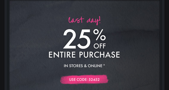 last day! 25% OFF ENTIRE PURCHASE IN  STORES & ONLINE* USE CODE: 52452