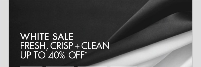 WHITE SALE FRESH, CRISP + CLEAN UP TO 40% OFF*