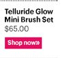 Telluride Glow Mini Brush Set, $65 Shop now »