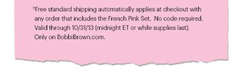 †Free standard shipping automatically applies at checkout with any order that includes the French Pink Set.  No code required.  Valid through 10/31/13 (midnight ET or while supplies last). Only on BobbiBrown.com.