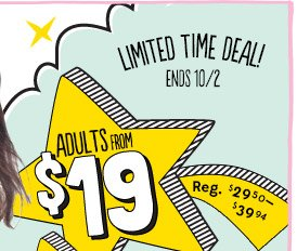 LIMITED TIME DEAL! ENDS 10/2 | ADULTS FROM $19
