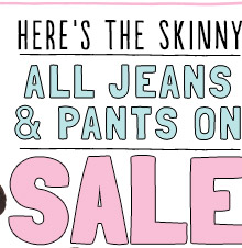 HERE'S THE SKINNY: ALL JEANS & PANTS ON SALE