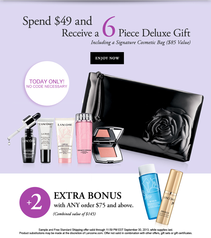 Spend $49 and Receive a 6 Piece Delux Gift | Including a signature Cosmetic Bag ($85 Value) | ENJOY NOW | TODAY ONLY NO CODE NECESSARY | + 2 EXTRA BONUS with ANY order $75 and above. | (Combined value of $145) | Sample and Free Standard Shipping offer valid through 11:59 PM EST September 30, 2013, while supplies last. | Product substitutions may be made at the discreation of Lancome.com. Offer not valid in combination with other offers, gift sets or gift certificates.