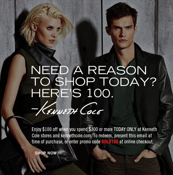 Enjoy $100 off when you spend $300 or more TODAY ONLY at Kenneth Cole stores and kennethcole.com. To redeem, present this email at time of purchase, or enter promo code BOLD100 at online checkout. › SHOP NOW
