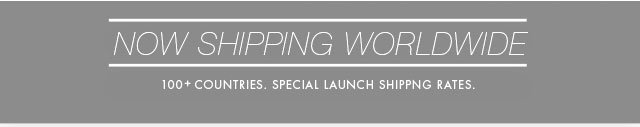 Now Shipping Worldwide | 100+ Countries. Special Launch Shipping Rates.