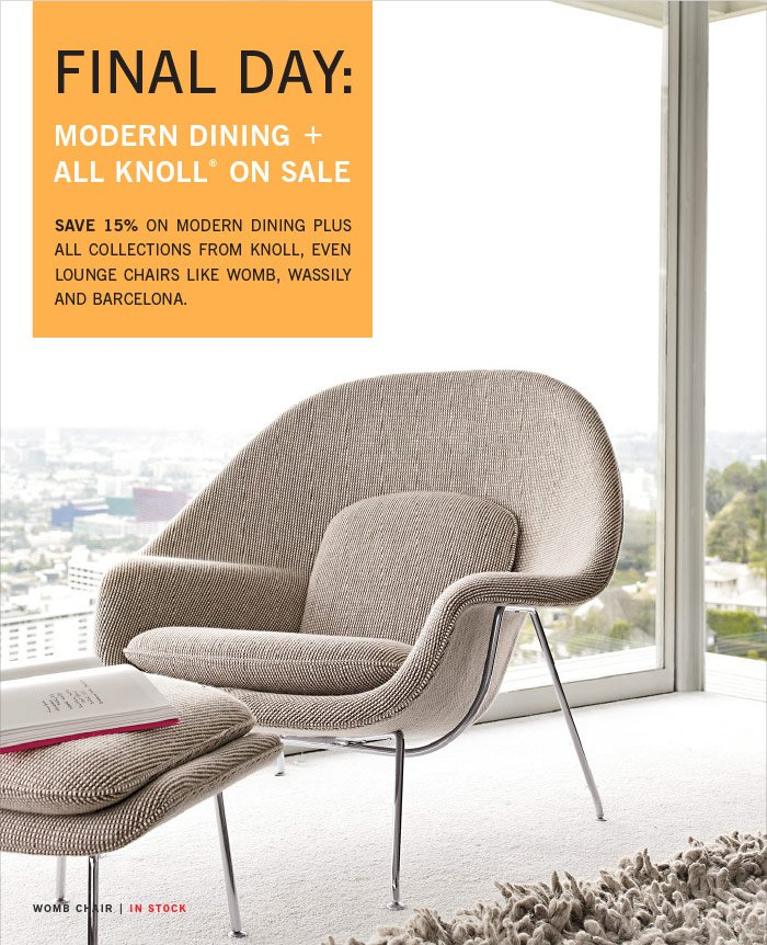 FINAL DAY: MODERN DINING + ALL KNOLL® ON SALE. SAVE 15% ON MODERN DINING PLUS ALL COLLECTIONS FROM KNOLL, EVEN LOUNGE CHAIRS LIKE WOMB, WASSILY AND BARCELONA.