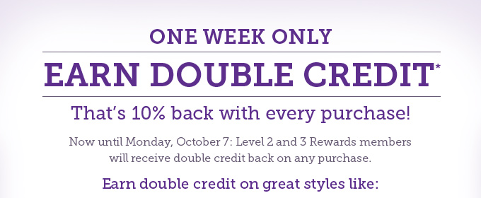 One week only: Earn double credits! That's 10% back with every purchase! Now until Monday, October 7: Level 2 and 3 Rewards members will receive double credit back on any purchase. Earn double credit on great styles like:
