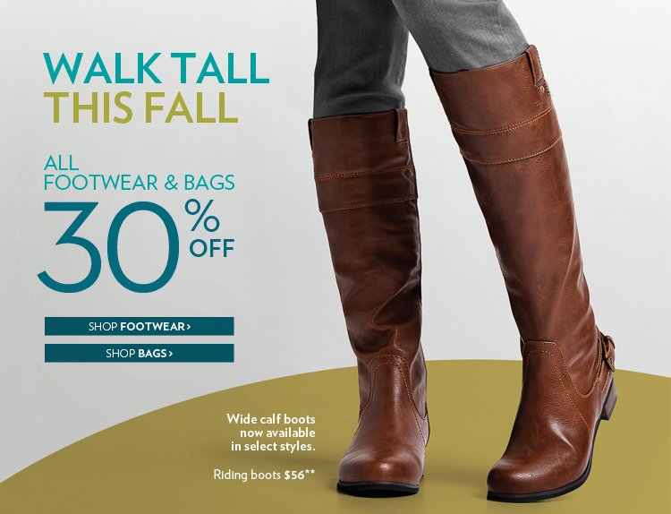 Walk tall this fall. All footwear and bags 30% Off. Wide calf boots now available in select styles. Riding boots $56**