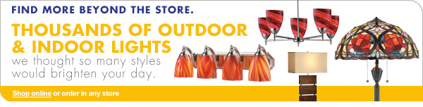 FIND MORE BEYOND THE STORE. THOUSANDS OF OUTDOOR & INDOOR LIGHTS we thought so many styles would brighten your day Shop online or order in any store