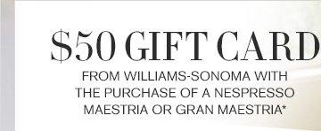 $50 GIFT CARD - FROM WILLIAMS-SONOMA WITH THE PURCHASE OF A NESPRESSO MAESTRIA OR GRAN MAESTRIA*