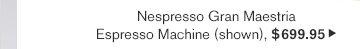 Nespresso Gran Maestria - Espresso Machine (shown), $699.95