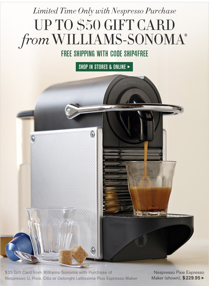 Limited Time Only with Nespresso Purchase - UP TO $50 GIFT CARD from WILLIAMS-SONOMA* - FREE SHIPPING WITH CODE SHIP4FREE - SHOP IN STORES & ONLINE