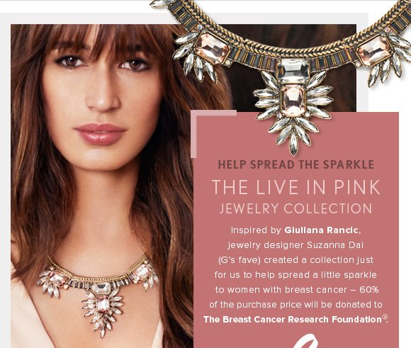 HELP SPREAD THE SPARKLE THE LIVE IN PINK JEWELRY COLLECTION Inspired by Giuliana Rancic, jewelry designer Suzanna Dai (G's fave) created a collection just for us to help spread a little sparkle to women with breast cancer – 60% of the purchase price will be donated to The Breast Cancer Research Foundation®