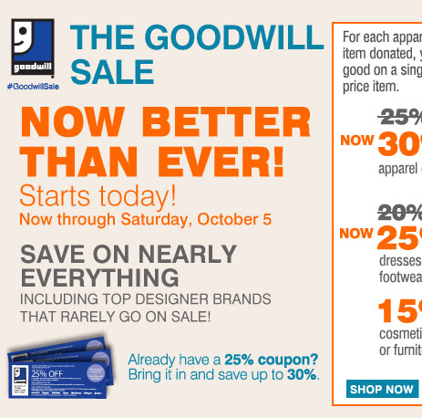 The Goodwill® Sale Now Better Than Ever! Save on nearly everything, including your favorite brands that rarely go on sale! Starts today Now through Saturday, October 5 For each apparel or home textile item donated, you'll earn a coupon good on a single regular or sale price item. Save an extra 30% on your regular or sale price apparel or fine jewelry item** or Save an extra 20% On your regular or sale price dresses, outerwear or footwear item** or Save an extra 15% On your cosmetics, fragrance or furniture item** Already have a 25% off coupon? Bring it in and save up to 30%.