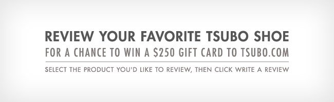 Review your favorite Tsubo shoefor a chance to win a $250 gift card to tsubo.com