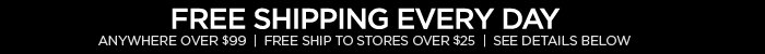 FREE SHIPPING EVERY DAY ANYWHERE OVER $99  |  FREE SHIP TO STORES OVER $25 | SEE DETAILS BELOW