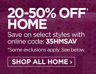 20-50% OFF† Home  Save on select styles with online code: 35HMSAV  *Some exclusions apply.  See below.  SHOP ALL HOME ›