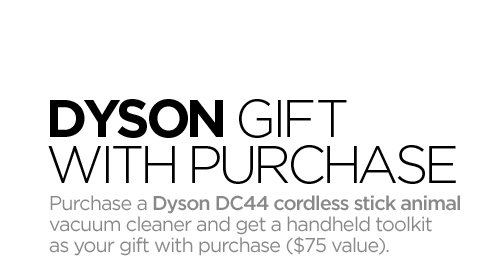 DYSON GIFT WITH PURCHASE Purchase a Dyson  DC44 cordless stick animal vacuum cleaner and  get a handheld toolkit as your gift with purchase ($75 value).