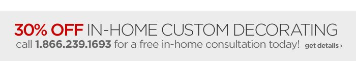 30% OFF IN-HOME CUSTOM DECORATING      call 1.866.239.1693 for a free in-home consultation today! get  details ›