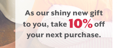 As our shiny new gift  to you, take 10% off your next purchase.