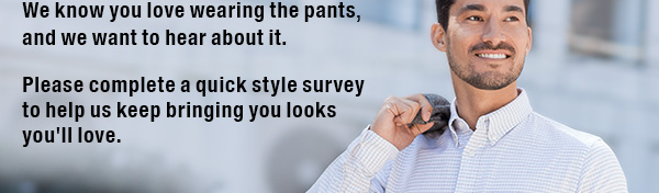 We know you love wearing the pants, and we want to hear about it. Please complete a quick style survey to help us keep bringing you looks you'll love.